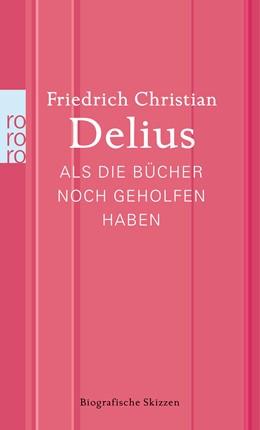 Abbildung von Delius | Als die Bücher noch geholfen haben | 1. Auflage | 2014 | beck-shop.de