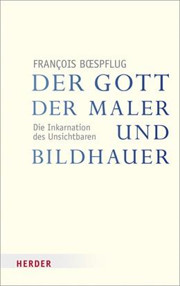 Abbildung von Boespflug | Der Gott der Maler und Bildhauer | 2013 | Die Inkarnation des Unsichtbar...