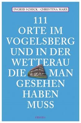 Abbildung von Schick | 111 Orte am Vogelsberg und in der Wetterau, die man gesehen haben muss | 2013