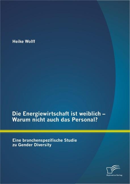 Abbildung von Wolff | Die Energiewirtschaft ist weiblich – Warum nicht auch das Personal? Eine branchenspezifische Studie zu Gender Diversity | 2013