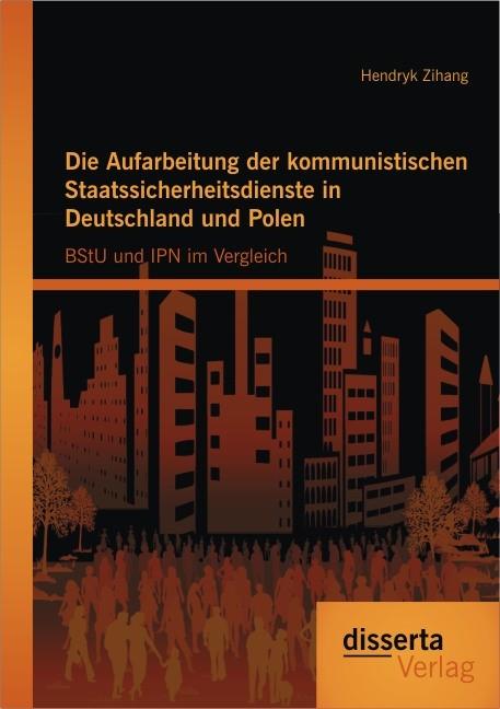 Abbildung von Zihang | Die Aufarbeitung der kommunistischen Staatssicherheitsdienste in Deutschland und Polen: BStU und IPN im Vergleich | 2013