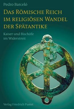Abbildung von Barceló   Das Römische Reich im religiösen Wandel der Spätantike   2013   Kaiser und Bischöfe im Widerst...