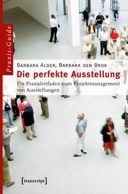Abbildung von Alder / den Brok | Die perfekte Ausstellung | 2., unveränderte Auflage 2013 | 2012 | Ein Praxisleitfaden zum Projek...