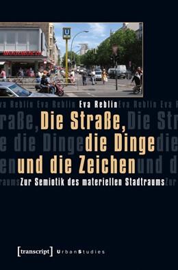 Abbildung von Reblin   Die Straße, die Dinge und die Zeichen   2012   Zur Semiotik des materiellen S...