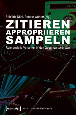 Abbildung von Döhl / Wöhrer | Zitieren, appropriieren, sampeln | 2014 | Referenzielle Verfahren in den...