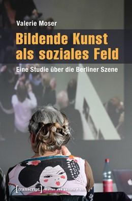 Abbildung von Moser | Bildende Kunst als soziales Feld | 2013 | Eine Studie über die Berliner ...