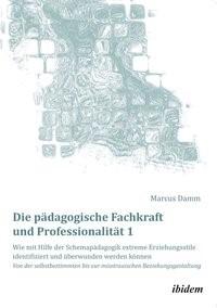 Abbildung von Damm   Die pädagogische Fachkraft und Professionalität: Wie mit Hilfe der Schemapädagogik extreme Erziehungsstile identifiziert und überwunden werden können (1)   2014