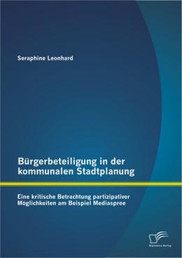 Abbildung von Leonhard | Bürgerbeteiligung in der kommunalen Stadtplanung: Eine kritische Betrachtung partizipativer Möglichkeiten am Beispiel Mediaspree | 2013