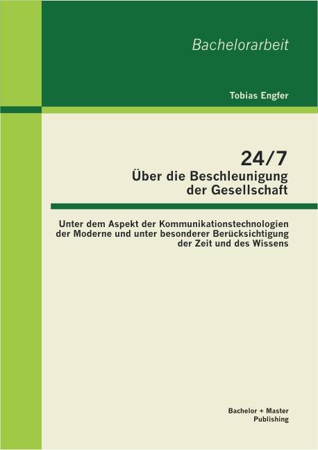 Abbildung von Engfer   24/7 - Über die Beschleunigung der Gesellschaft: Unter dem Aspekt der Kommunikationstechnologien der Moderne und unter besonderer Berücksichtigung der Zeit und des Wissens   2013