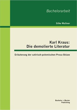 Abbildung von Wallner   Karl Kraus: Die demolierte Literatur: Erläuterung der satirisch-polemischen Prosa-Skizze   2013