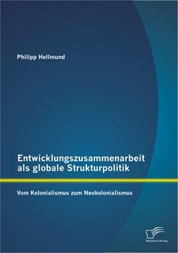 Abbildung von Hellmund   Entwicklungszusammenarbeit als globale Strukturpolitik   2013   Vom Kolonialismus zum Neokolon...
