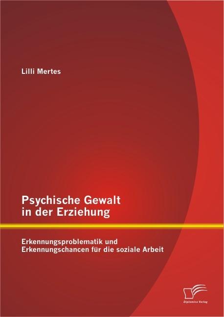 Abbildung von Mertes   Psychische Gewalt in der Erziehung: Erkennungsproblematik und Erkennungschancen für die soziale Arbeit   2013