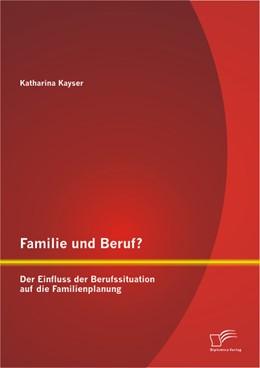 Abbildung von Kayser   Familie und Beruf? Der Einfluss der Berufssituation auf die Familienplanung   2013