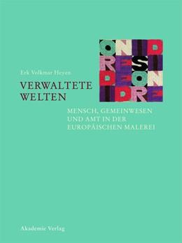 Abbildung von Heyen | Verwaltete Welten – Mensch, Gemeinwesen und Amt in der europäischen Malerei | 2013