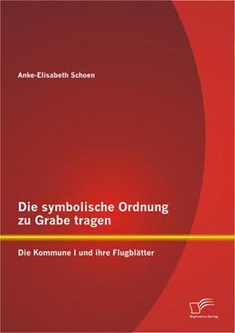 Abbildung von Schoen | Die symbolische Ordnung zu Grabe tragen: Die Kommune I und ihre Flugblätter | 2013