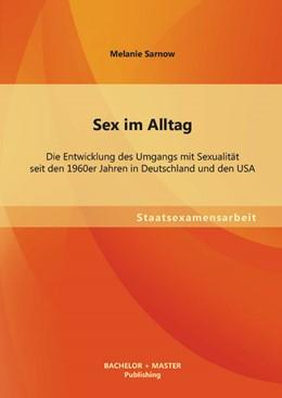 Abbildung von Sarnow | Sex im Alltag: Die Entwicklung des Umgangs mit Sexualität seit den 1960er Jahren in Deutschland und den USA | 2013