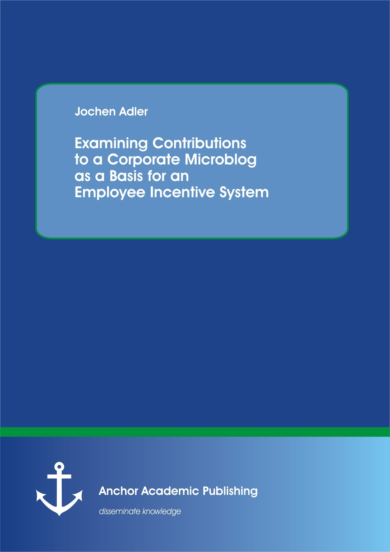 Examining Contributions to a Corporate Microblog as a Basis for an Employee Incentive System | Adler, 2013 | Buch (Cover)