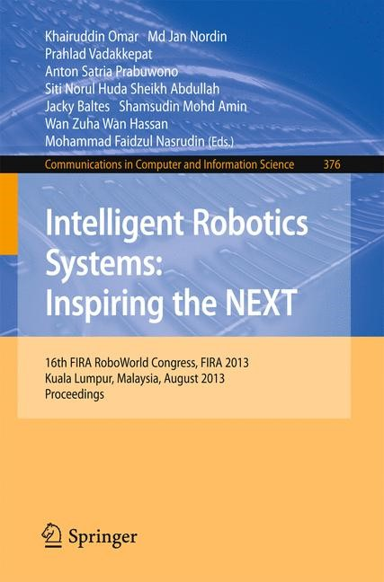 Intelligent Robotics Systems: Inspiring the NEXT   Omar / Nordin / Vadakkepat / Satria Prabuwono / Huda Sheikh Abdullah / Baltes / Mohd Amin / Wan Hassan / Faidzul Nasrudin, 2013   Buch (Cover)