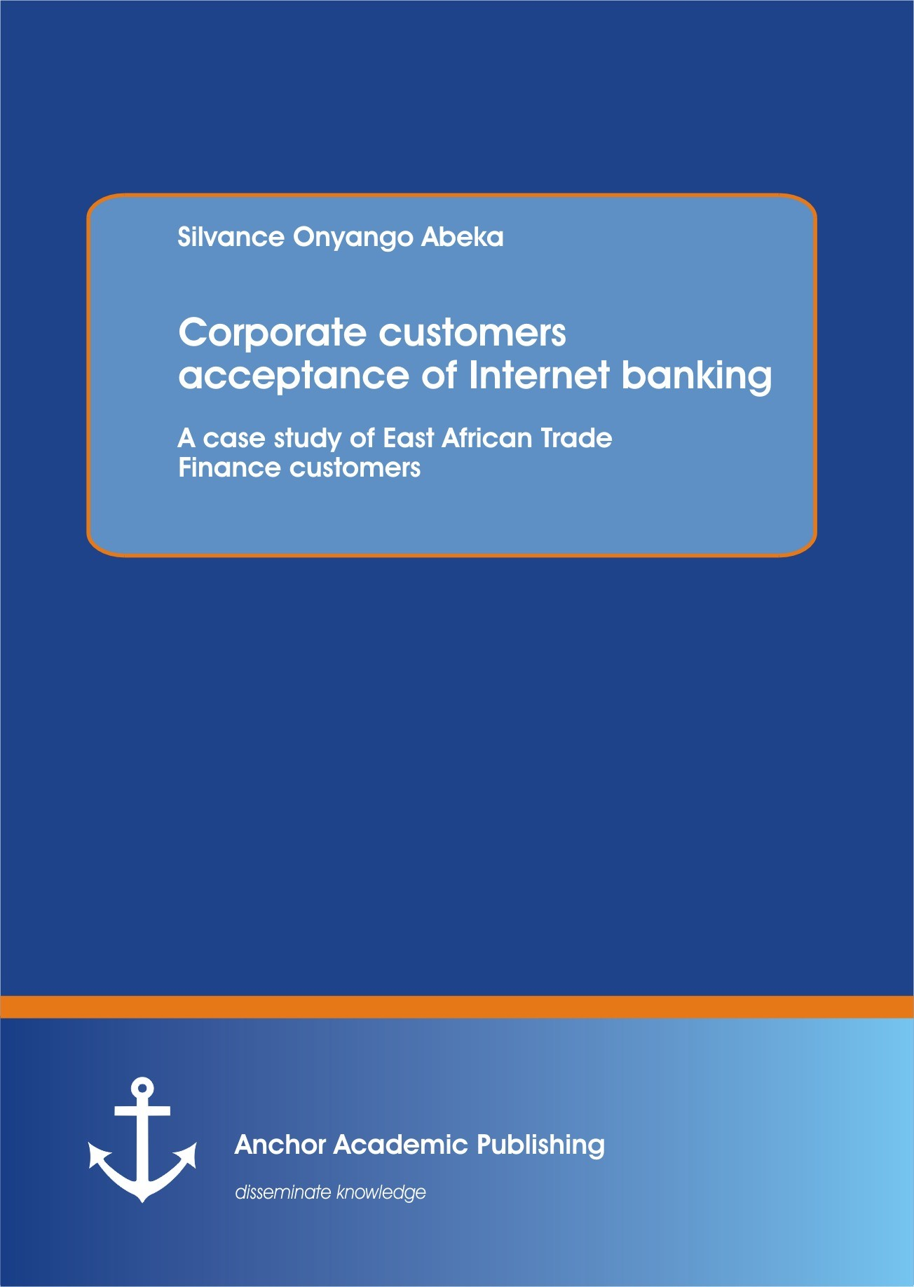 Customers acceptance of internet banking: A case study of East African Trade Finance customers corporate | Abeka, 2013 | Buch (Cover)