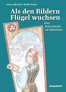 Abbildung von Albrecht / Preier   Als den Bildern Flügel wuchsen   2013   Eine Malerfamilie im Mittelalt...
