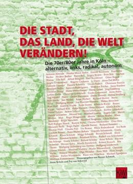Abbildung von Schmidt / Schulz / Schwind | Die Stadt, das Land, die Welt verändern! | 2014 | Die 70er/80er Jahre in Köln - ...