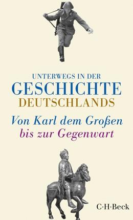 Abbildung von Sarkowicz, Hans   Unterwegs in der Geschichte Deutschlands   2., unveränderte Auflage   2017   Von Karl dem Großen bis heute   6133