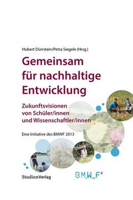 Abbildung von Dürrstein / Siegele | Gemeinsam für nachhaltige Entwicklung. Zukunftsvisionen von Schüler/innen und Wissenschaftler/innen. | durchgehend vierfarbig mit zahlreichen Abb. | 2014 | Eine Initiative des BMWF 2013