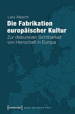 Abbildung von Alberth | Die Fabrikation europäischer Kultur | 2013 | Zur diskursiven Sichtbarkeit v...