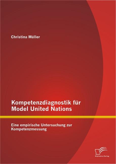 Kompetenzdiagnostik für Model United Nations: Eine empirische Untersuchung zur Kompetenzmessung | Müller, 2013 | Buch (Cover)