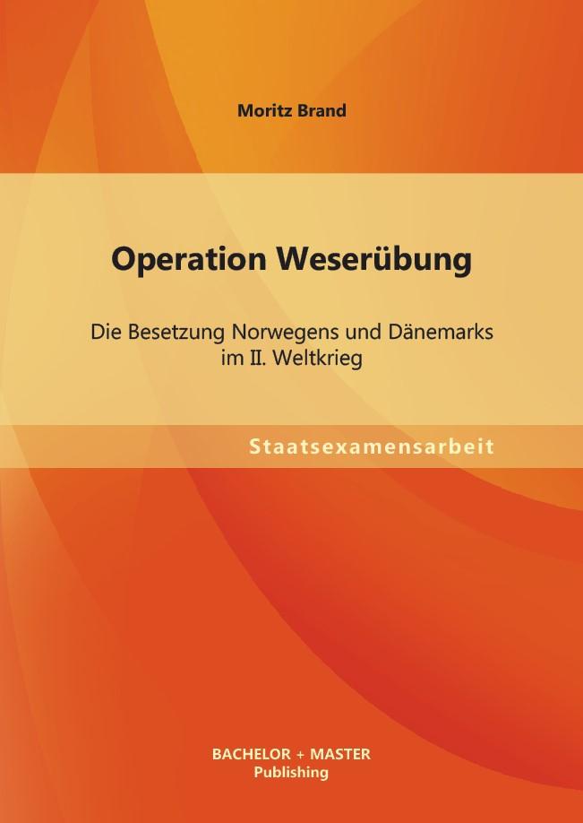 Operation Weserübung: Die Besetzung Norwegens und Dänemarks im II. Weltkrieg | Brand, 2013 | Buch (Cover)