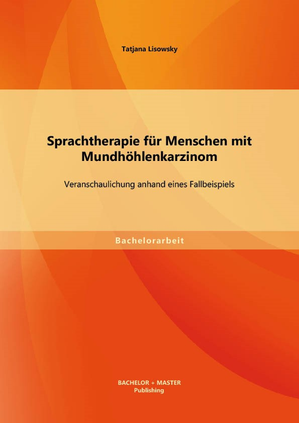 Sprachtherapie für Menschen mit Mundhöhlenkarzinom: Veranschaulichung anhand eines Fallbeispiels   Lisowsky, 2013   Buch (Cover)