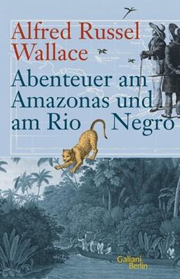 Abbildung von Wallace / Glaubrecht   Abenteuer am Amazonas und am Rio Negro   1. Auflage   2014   beck-shop.de