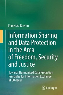 Abbildung von Boehm | Information Sharing and Data Protection in the Area of Freedom, Security and Justice | 2014 | Towards Harmonised Data Protec...