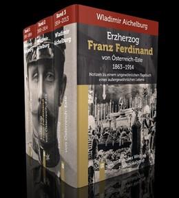 Abbildung von Aichelburg | Erzherzog Franz Ferdinand von Österreich-Este 1863-1914. Band 1-3 | 2014 | Notizen zu einem ungewöhnliche...