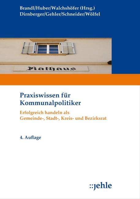 Praxiswissen für Kommunalpolitiker   Brandl / Huber / Walchshöfer (Hrsg.) Dirnberger / Schneider / Wölfel   4. Auflage, 2014   Buch (Cover)