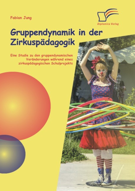 Gruppendynamik in der Zirkuspädagogik: Eine Studie zu den gruppendynamischen Veränderungen während eines zirkuspädagogischen Schulprojekts | Jung, 2014 | Buch (Cover)