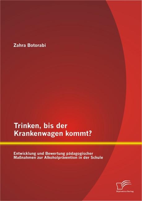 Trinken, bis der Krankenwagen kommt? Entwicklung und Bewertung pädagogischer Maßnahmen zur Alkoholprävention in der Schule   Botorabi, 2014   Buch (Cover)