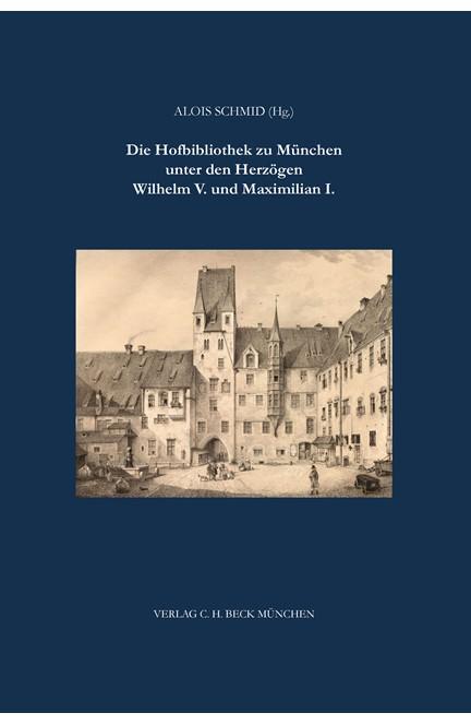 Cover: , Die Hofbibliothek zu München unter Wilhelm V. und Maximilian I.