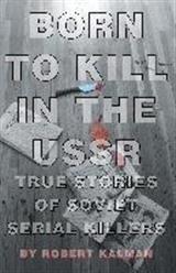 Born to Kill in the USSR - True Stories of Soviet Serial Killers | Kalman (Cover)