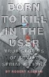 Born to Kill in the USSR - True Stories of Soviet Serial Killers | Kalman, 2014 (Cover)