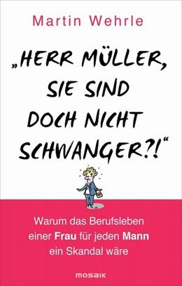 Abbildung von Wehrle | Herr Müller, Sie sind doch nicht schwanger?! | 2014 | Warum das Berufsleben einer Fr...