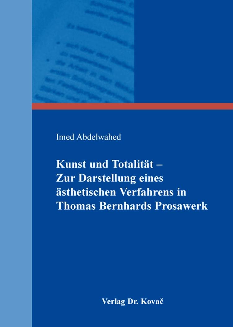 Kunst und Totalität – Zur Darstellung eines ästhetischen Verfahrens in Thomas Bernhards Prosawerk | Abdelwahed, 2014 | Buch (Cover)