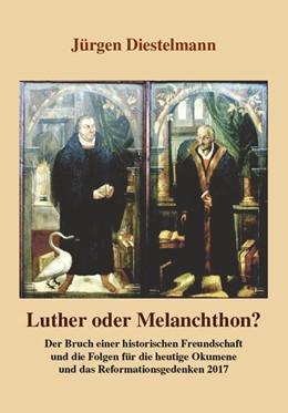 Abbildung von Diestelmann | Luther oder Melanchthon? | 2014 | Der Bruch einer historischen F...