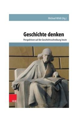Abbildung von Wildt | Geschichte denken | Aufl. | 2014 | Perspektiven auf die Geschicht...