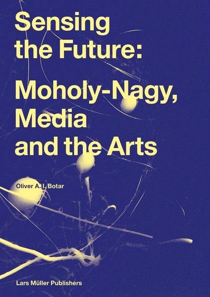 Abbildung von Botar | Sensing the Future: Moholy-Nagy, Media and the Arts | 2014
