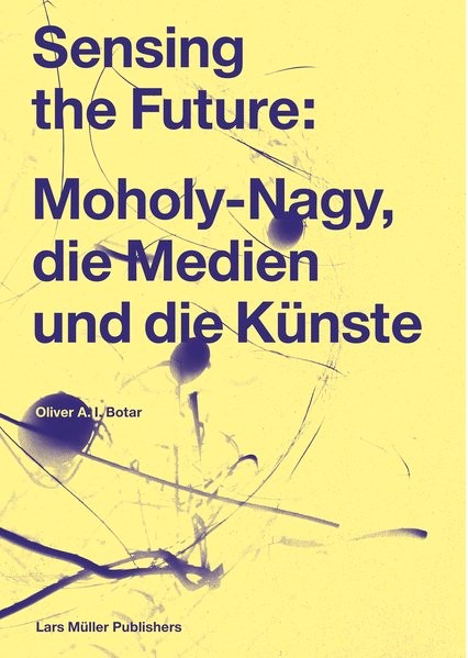 Sensing the Future: Moholy-Nagy, Media and the Arts | Botar, 2014 | Buch (Cover)
