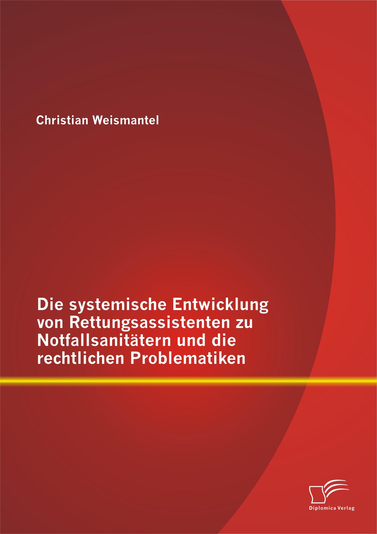 Abbildung von Weismantel | Die systemische Entwicklung von Rettungsassistenten zu Notfallsanitätern und die rechtlichen Problematiken | 2014