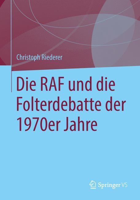 Abbildung von Riederer | Die RAF und die Folterdebatte der 1970er Jahre | 2014