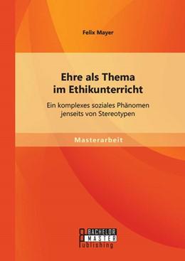 Abbildung von Mayer | Ehre als Thema im Ethikunterricht: Ein komplexes soziales Phänomen jenseits von Stereotypen | Erstauflage | 2014