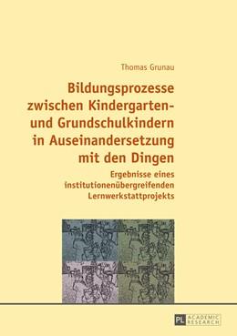 Abbildung von Grunau | Bildungsprozesse zwischen Kindergarten- und Grundschulkindern in Auseinandersetzung mit den Dingen | 2014 | Ergebnisse eines institutionen...
